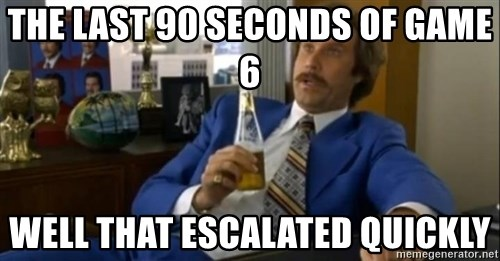 That escalated quickly-Ron Burgundy - The last 90 seconds of game 6 Well that escalated quickly