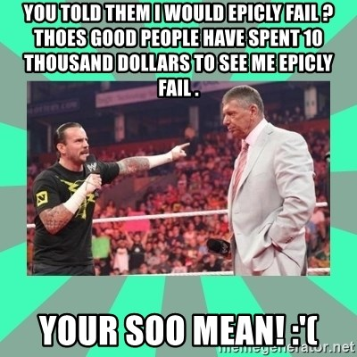 CM Punk Apologize! - YOU TOLD THEM I WOULD EPICLY FAIL ? THOES GOOD PEOPLE HAVE SPENT 10 THOUSAND DOLLARS TO SEE ME EPICLY FAIL .  YOUR SOO MEAN! :'(