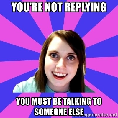 over attached girlfriend - You're not replying You must be talking to someone else