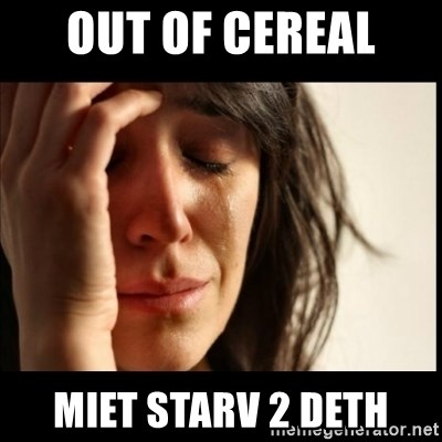 First World Problems - out of cereal  miet starv 2 deth