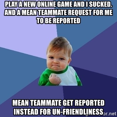 Success Kid - play a new online game and i sucked. and a mean teammate request for me to be reported mean teammate get reported instead for un-friendliness