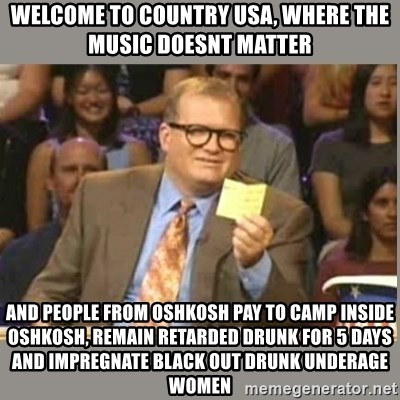 Welcome to Whose Line - Welcome to Country usa, where the music doesnt matter and people from oshkosh pay to camp inside oshkosh, remain retarded drunk for 5 days and impregnate black out drunk underage women