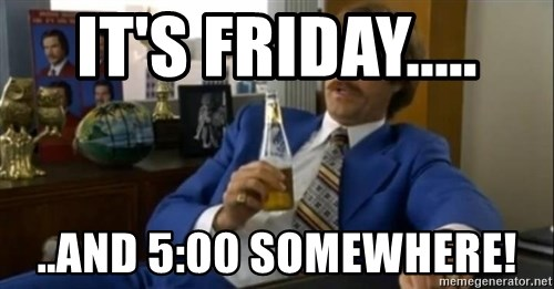 That escalated quickly-Ron Burgundy - It's Friday..... ..and 5:00 somewhere!