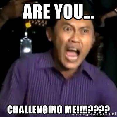 arya wiguna meme - ARE YOU... CHALLENGING ME!!!!????