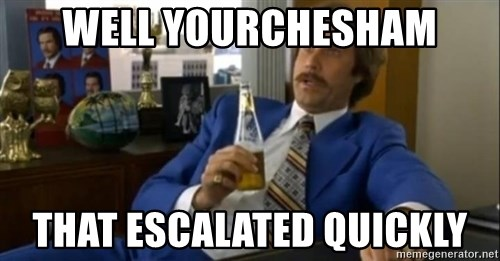 That escalated quickly-Ron Burgundy - Well YourChesham that escalated quickly