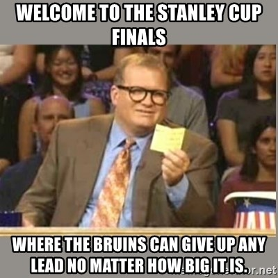 Welcome to Whose Line - Welcome to the stanley cup finals Where the bruins can give up any lead no matter how big it is.