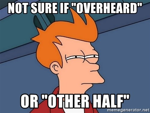 "Futurama Fry - not sure if ""overheard"" or ""other half"""