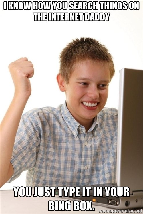 Noob kid - I know how you search things on the internet daddy You just type it in your bing box.