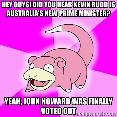 Slowpoke - Hey guys! Did you hear Kevin Rudd is Australia's new prime minister? Yeah, John Howard was finally voted out