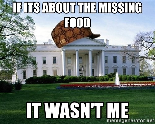 scumbag whitehouse - IF ITS ABOUT THE MISSING FOOD IT WASN'T ME