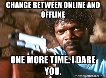 Pulp Fiction - Change between online and offline one more time. I dare you.