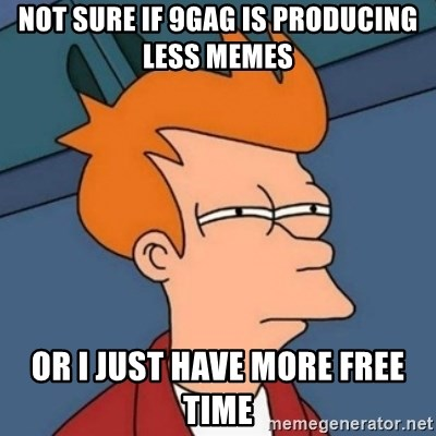 Not sure if troll - Not sure if 9gag is producing less memes Or I just have more free time