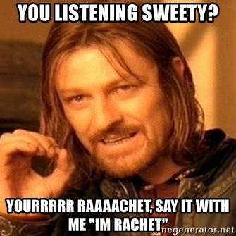 """One Does Not Simply - you listening sweety? yourrrrr raaaachet, say it with me """"im rachet"""""""