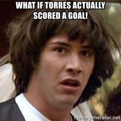 Conspiracy Keanu - What If Torres Actually Scored a Goal!