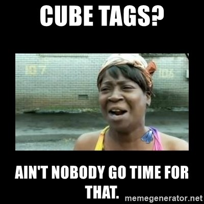 Nobody ain´t got time for that - Cube tags? Ain't nobody go time for that.