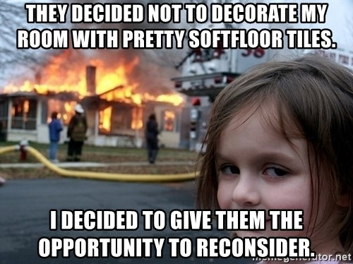 Disaster Girl - They decided not to decorate my room with pretty SoftFloor Tiles. I decided to give them the opportunity to reconsider.