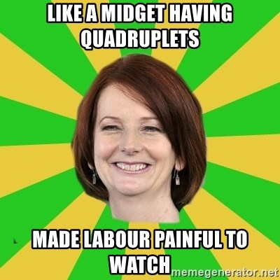 Julia Gillard - like a midget having quadruplets made labour painful to watch