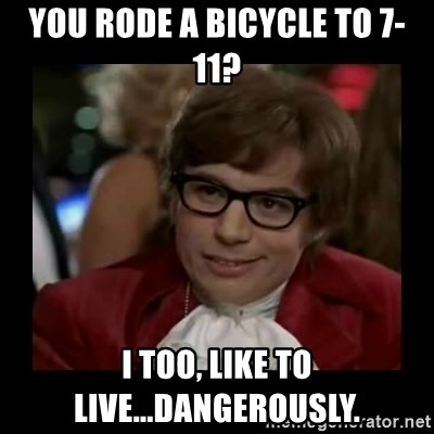 Dangerously Austin Powers - You rode a bicycle to 7-11? i too, like to live...dangerously.