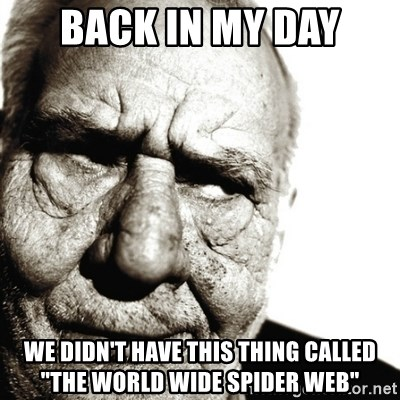 """Back In My Day - Back in my day We didn't have this thing called """"The World Wide Spider Web"""""""