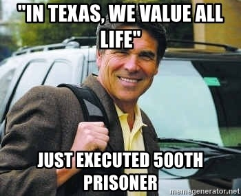 "Rick Perry - ""In Texas, we value all life"" Just executed 500th prisoner"