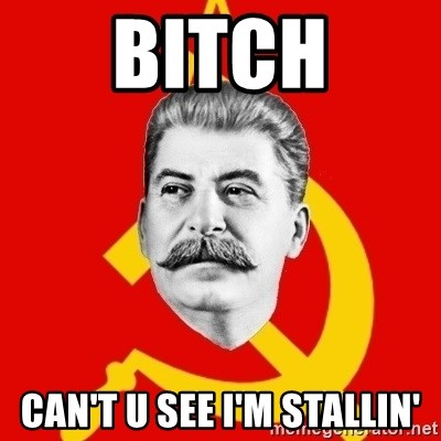 Stalin Says - Bitch Can't u see I'm stallin'