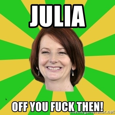 Julia Gillard - Julia Off You Fuck Then!