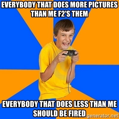 Annoying Gamer Kid - Everybody that does more pictures than me f2's them Everybody that does less than me should be fired