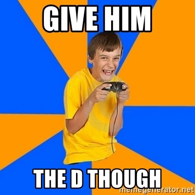 Annoying Gamer Kid - Give him The D THOUGH