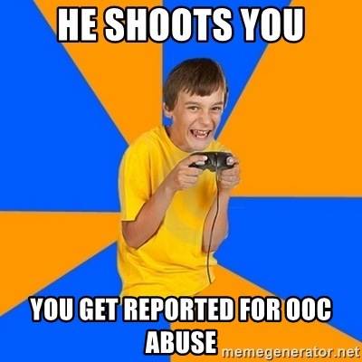 Annoying Gamer Kid - He shoots you You get reported for OOC Abuse