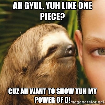 Whispering sloth - ah gyul, yuh like one piece? cuz ah want to show yuh my power of d!