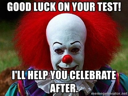 Pennywise the Clown - good luck on your test! i'll help you celebrate after.