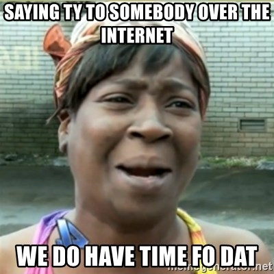 Ain't Nobody got time fo that - Saying ty to somebody over the internet We do have time fo dat