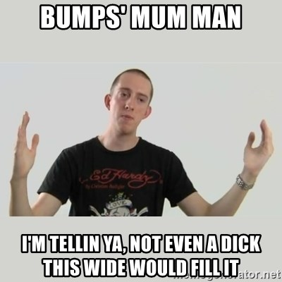 Indie Filmmaker - BUMPS' MUM MAN I'M TELLIN YA, NOT EVEN A DICK THIS WIDE WOULD FILL IT