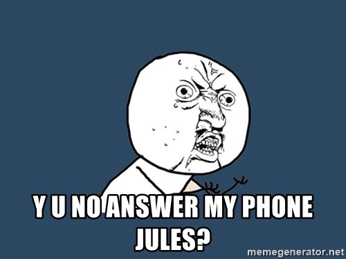Y U No -  y u no answer my phone jules?