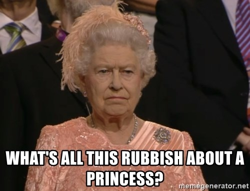 Angry Elizabeth Queen -  WHAT'S ALL THIS RUBBISH ABOUT A PRINCESS?