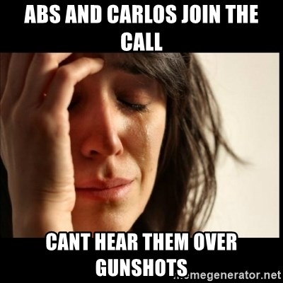 First World Problems - Abs and carlos join the call Cant hear them over gunshots