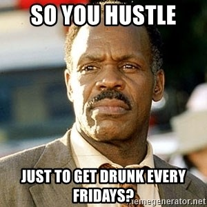 I'm Getting Too Old For This Shit - So you Hustle  Just to get drunk every fridays?