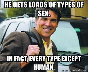 Rick Perry - He gets loads of types of sex.  In fact, every type except human.