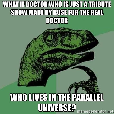 Philosoraptor - What if doctor who is just a tribute show made by rose for the real doctor  Who lives in the parallel universe?