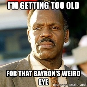 I'm Getting Too Old For This Shit - i'm getting too old for that bayron's weird eye