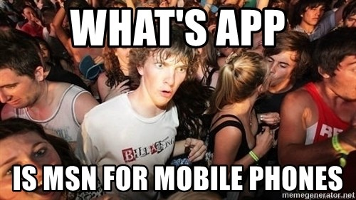 Sudden Realization Ralph - What's App Is MSN for mobile phones