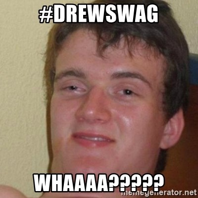 really high guy - #DREWSWAG Whaaaa?????