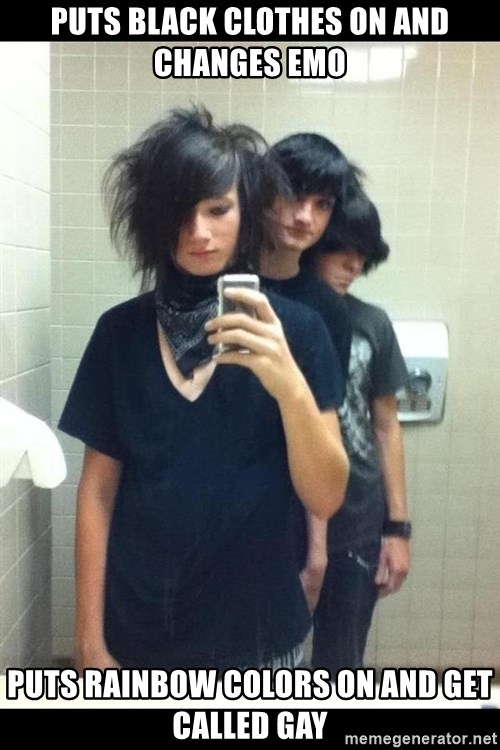 Try Hard Emos - puts black clothes on and changes emo puts rainbow colors on and get called gay