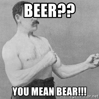 overly manly man - Beer?? You mean BEAR!!!