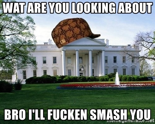 scumbag whitehouse - WAT ARE YOU LOOKING ABOUT  BRO I'LL FUCKEN SMASH YOU