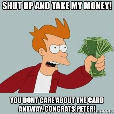 Shut Up And Take My Money Fry - Shut up and take my money! you dont care about the card anyway. Congrats Peter!