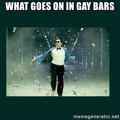 Gangnam style psy - WHAT GOES ON IN GAY BARS