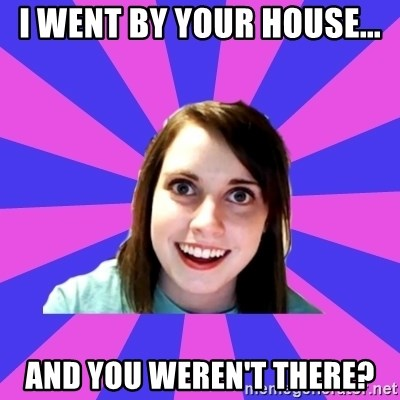 over attached girlfriend - I went by your house... And you weren't there?
