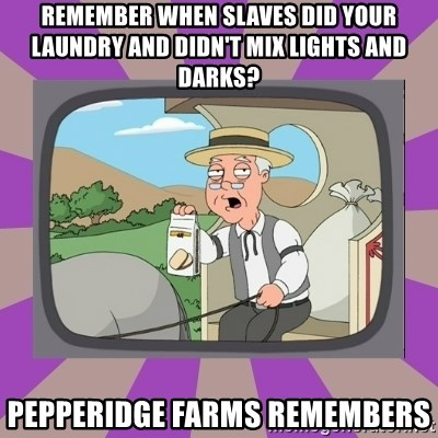 Pepperidge Farm Remembers FG - REMEMBER WHEN SLAVES DID YOUR LAUNDRY AND DIDN'T MIX LIGHTS AND DARKS? PEPPERIDGE FARMS REMEMBERS