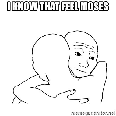 I know that feel bro blank - I know that feel Moses
